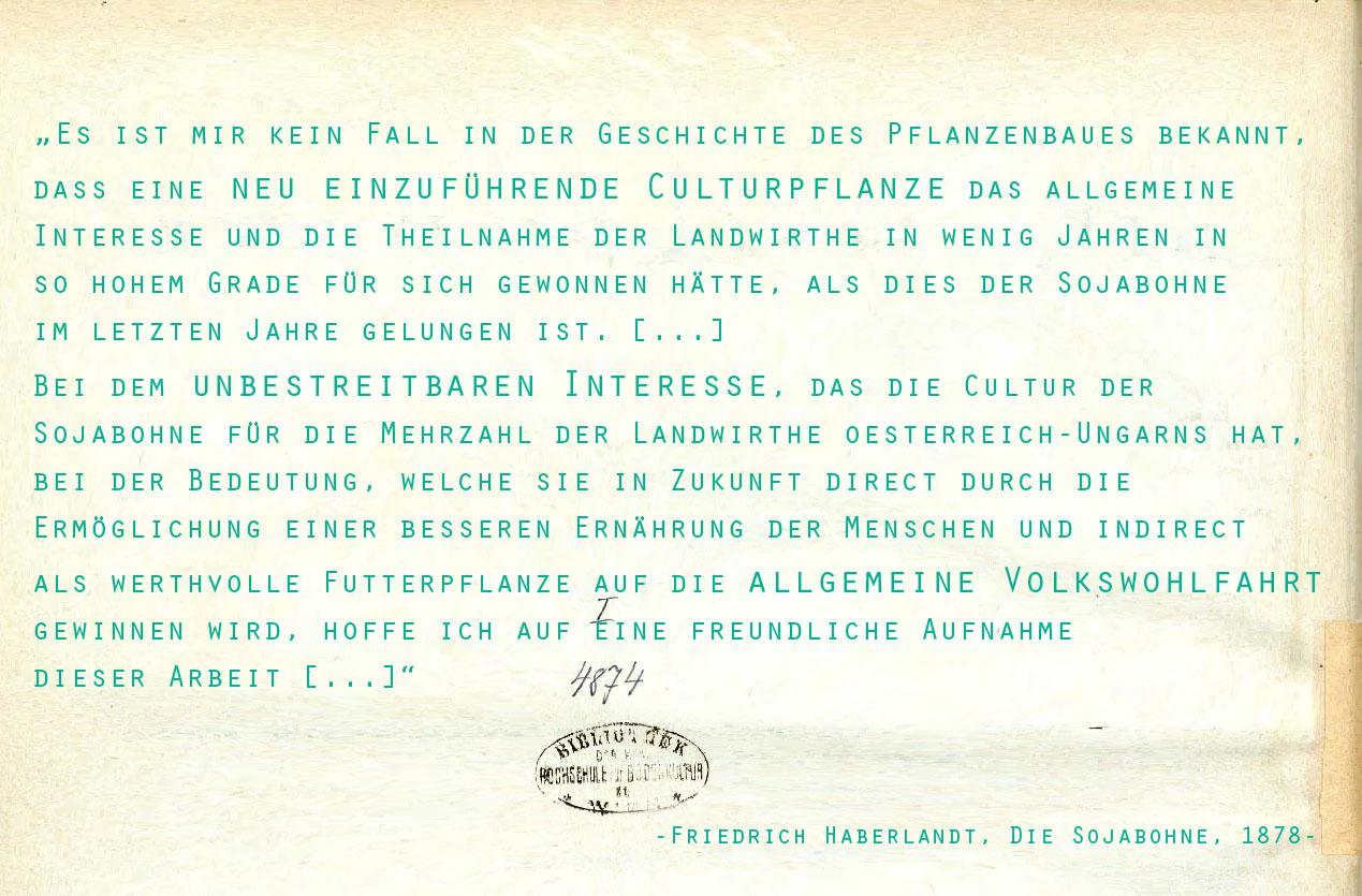 """Zitat aus dem Vorwort zu """"Die Sojabohne"""" von Friedrich Haberlandt: """"Es ist mir kein Fall in der Geschichte des Pflanzenbaues bekannt, dass eine neu einzuführende Culturpflanze das allgemeine Interesse und die Theilnahme der Landwirthe in wenig Jahren in so hohem Grade für sich gewonnen hätte, als dies der Sojabohne im letzten Jahre gelungen ist. [...] Bei dem unbestreitbaren Interesse, das die Cultur der Sojabohne für die Mehrzahl der Landwirthe Oesterreich-Ungarns hat, bei der Bedeutung, welche sie in Zukunft direct durch die Ermöglichung einer besseren Ernährung der Menschen und indirect als werthvolle Futterpflanze auf die allgemeine Volkswohlfarth gewinnen wird, hoffe ich auf eine freundliche Aufnahme dieser Arbeit [...]."""""""