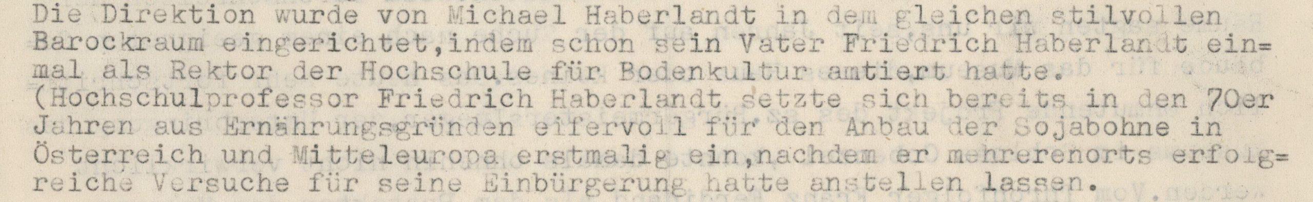 """Auf diesen Scans der Schriftstücke aus dem Archiv des Volkskundemuseum Wien beschreibt Arthur Haberlandt, wie das Museum 1917, mitten im Ersten Weltkrieg, ins Gartenpalais Schönborn einzog. Auf der Rückseite ist zu lesen: """"Die Direktion wurde von Michael Haberlandt in dem gleichen stilvollen Barockraum eingerichtet, indem schon sein Vater Friedrich Haberlandt einmal als Rektor der Hochschule für Bodenkultur amtiert hatte. (Hochschulprofessor Friedrich Haberlandt setzte sich bereits in den 70er Jahren aus Ernährungsgründen eifervoll für den Anbau der Sojabohne in Österreich und Mitteleuropa erstmalig ein, nachdem er mehrerenorts erfolgreiche Versuche für seine Einbürgerung hatte anstellen lassen."""""""