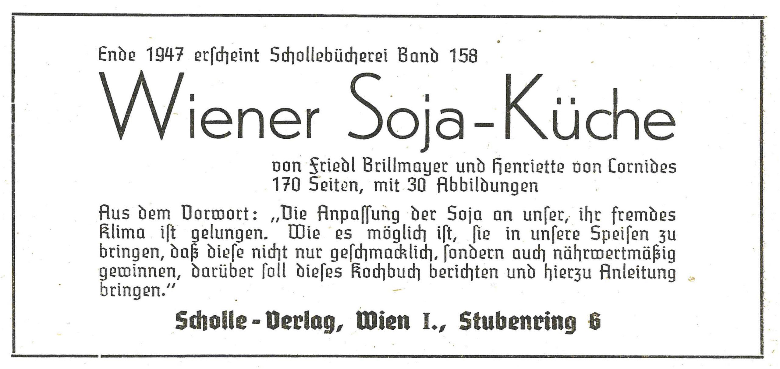 """Die Abbildung ist eine Werbeanzeige, der Text lautet: """"Ende 1947 erscheint Schollebücherei Band 158 Wiener Soja-Küche von Friedl Brillmayer und Henriette von Cornides. 170 Seiten, mit 30 Abbildungen. Aus dem Vorwort: """"Die Anpassung der Soja an unser, ihr fremdes Klima ist gelungen. Wie es möglich ist, sie in unsere Speisen zu bringen, daß diese nicht nur geschmacklich, sondern auch nährwertmäßig gewinnen, darüber soll dieses Kochbuch berichten und hierzu Anleitung bringen."""" Scholle-Verlag, Wien I., Stubenring 6"""""""