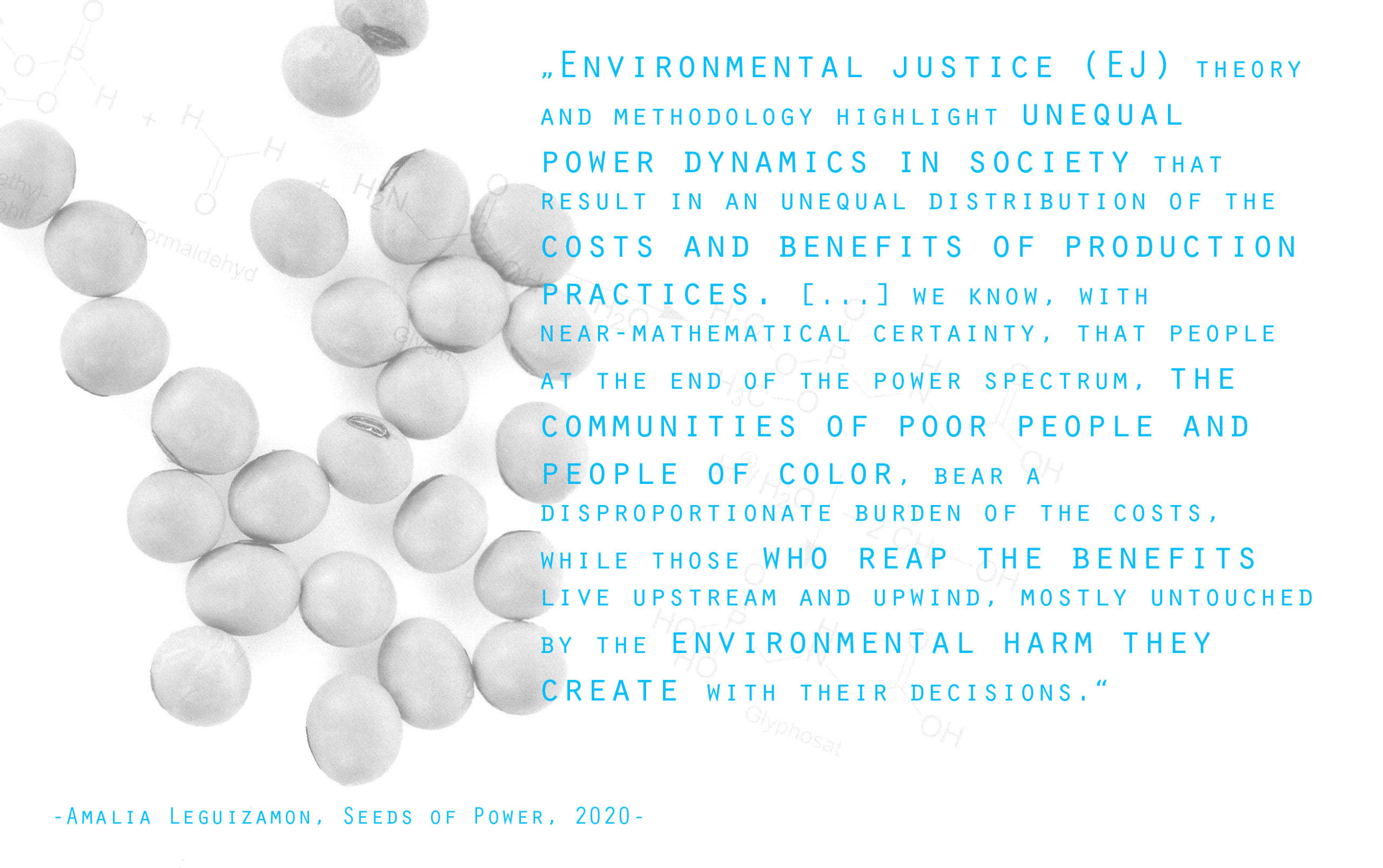 """Das stilisierte Zitat lautet: """"Environmental justice (EJ) theory and methodology highlight unequal power dynamics in society that result in an unequal distribution of the costs and benefits of production practices. […], we know with near-mathematical certainty, that people at the end of the power spectrum, the communities of poor people and people of color, bear a disproportionate burden of the costs, while those who reap the benefits live upstream and upwind, mostly untouched by the environmental harm they create with their decisions."""""""