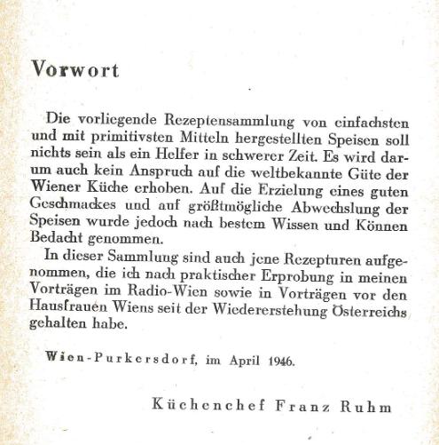 """Scan des Vorworts von """"133 Kochrezepte für 1946"""", der Text lautet: """"Vorwort. Die vorliegende Rezeptensammlung von einfachsten und mit primitivsten Mitteln hergestellten Speisen soll nichts sein als ein Helfer in schwerer Zeit. Es wird darum auch kein Anspruch auf die weltbekannte Güte der Wiener Küche erhoben. Auf die Erziehung eines guten Geschmackes und auf größtmögliche Abwechslung der Speisen wurde jedoch nach bestem Wissen und Können Bedacht genommen. In dieser Sammlung sind auch jene Rezepturen aufgenommen, die ich nach praktischer Erprobung in meinen Vorträgen im Radio-Wien sowie in Vorträgen vor den Hausfrauen Wiens seit der Wiedererstehung Österreichs gehalten habe. Wien-Purkersdorf, im April 1946. Küchenchef Franz Ruhm"""""""
